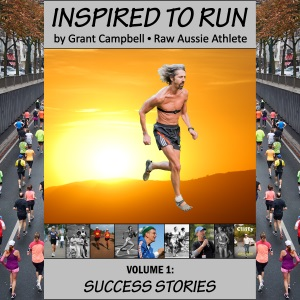 Inspired To Run book series - Volume 1: Success Stories [by Grant Campbell / Raw Aussie Athlete]