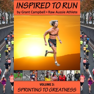 Inspired To Run book series - Volume 3: Sprinting to Greatness [by Grant Campbell / Raw Aussie Athlete]